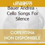 Bauer Andrea - Cello Songs For Silence cd musicale di Andrea Bauer