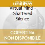 Virtual Mind - Shattered Silence cd musicale di Mind Virtual