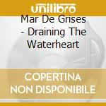 Draining the waterheart cd musicale di Mar de grises