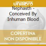 Nephasth - Conceived By Inhuman Blood cd musicale di Nephasth
