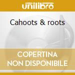 Cahoots & roots cd musicale