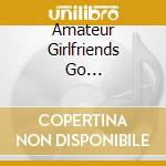 AMATEUR GIRLFRIENDS GO... cd musicale di XPLODING PLASTIX