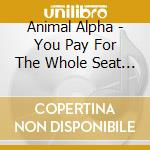 Animal Alpha - You Pay For The Whole Seat,but You cd musicale di Alpha Animal