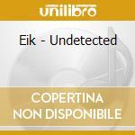 Eik-undetected cd cd musicale di Eik