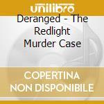 Deranged - The Redlight Murder Case cd musicale