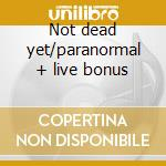Not dead yet/paranormal + live bonus cd musicale