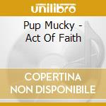 Pup Mucky - Act Of Faith cd musicale di Pup Mucky