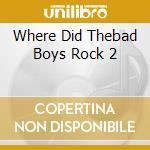 WHERE DID THEBAD BOYS ROCK 2 cd musicale di ARTISTI VARI