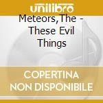 THESE EVIL THINGS cd musicale di METEORS