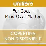 Fur Coat - Mind Over Matter cd musicale di Coat Fur