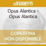 Opus Alantica - Opus Alantica cd musicale di Atlantica Opus