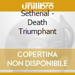 CD - SETHERIAL - DEATH TRIUMPHANT cd musicale di SETHERIAL