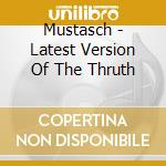 CD - MUSTASCH - LATEST VERSION OF THE THRUTH cd musicale di MUSTASCH