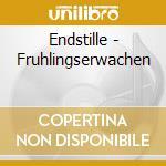 CD - ENDSTILLE - FRUHLINGSERWACHEN cd musicale di ENDSTILLE