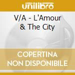 L'amour & the city cd musicale di Artisti Vari