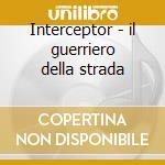 Interceptor - il guerriero della strada cd musicale