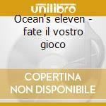 Ocean's eleven - fate il vostro gioco cd musicale