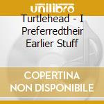 Turtlehead - I Preferredtheir Earlier Stuff cd musicale di TURTLEHEAD
