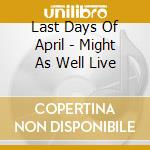 Last Days Of April - Might As Well Live cd musicale di LAST DAYS OF APRIL