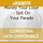 THE SPIT ON YOUR PARADE cd musicale di MONEY YOUR LOVE