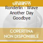 Wave another day goodbye cd musicale di Ronderlin