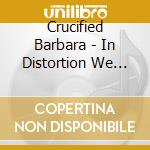 IN DISTORTION WE TRUST                    cd musicale di CRUCIFIED BARBARA
