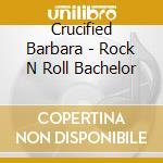Crucified Barbara - Rock  N  Roll Bachelor cd musicale di Barbara Crucified