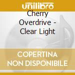 CD - CHERRY OVERDRIVE - CLEAR LIGHT cd musicale di CHERRY OVERDRIVE