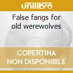False fangs for old werewolves cd musicale