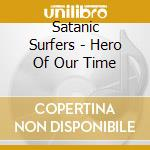 Satanic Surfers - Hero Of Our Time cd musicale di Surfers Satanic