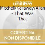 Mitchell/Kellaway/Allan - That Was That cd musicale
