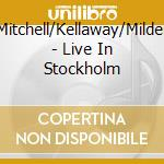Mitchell/Kellaway/Milder - Live In Stockholm cd musicale