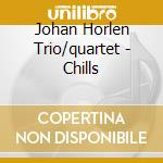 Johan Horlen Trio/quartet - Chills cd musicale