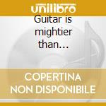 Guitar is mightier than... cd musicale di First band from outer space