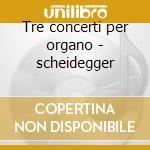 Tre concerti per organo - scheidegger cd musicale di Johann Sebastian Bach