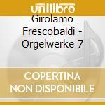 Frescobaldi - Orgelwerke 7 cd musicale di Frescobaldi
