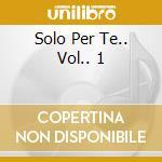 SOLO PER TE..  VOL.. 1 cd musicale di ARTISTI VARI