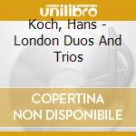 Koch, Hans - London Duos And Trios cd musicale di KOCH HANS