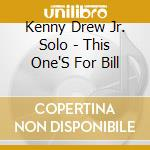 Kenny Drew Jr. Solo - This One'S For Bill cd musicale di KENNY DREW JR. SOLO