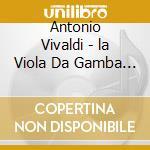Le Concert Des Nations/savall - Vivaldi/la Viola Da Gamba In Concerto cd musicale di Antonio Vivaldi