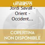 Savall Jordi - Orient - Occident 1200 - 1700 cd musicale di Jordi Savall