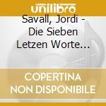 Savall, Jordi - Die Sieben Letzen Worte Unseres Erl cd musicale di Joseph Haydn
