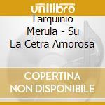Tarquinio Merula - Su La Cetra Amorosa - Jordi Savall cd musicale di Tarquinio Merula