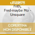 Frith, Fred-maybe Mo - Unsquare cd musicale di MAYBE MONDAY