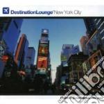 Destination Lounge New York City cd musicale di ARTISTI VARI
