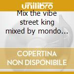 Mix the vibe street king mixed by mondo grosso cd musicale di Artisti Vari