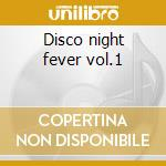 Disco night fever vol.1 cd musicale di Artisti Vari