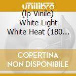 (LP VINILE) WHITE LIGHT WHITE HEAT (180 GR) lp vinile di VELVET UNDERGROUND
