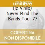 (LP VINILE) NEVER MIND THE BANDS TOUR 77 lp vinile di SEX PISTOLS