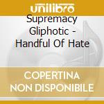 Supremacy Gliphotic - Handful Of Hate cd musicale di Supremacy Gliphotic